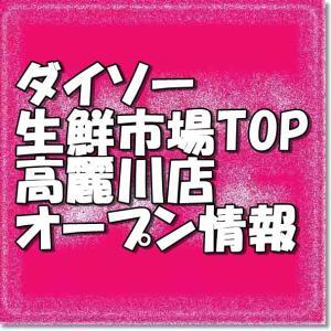 ダイソー生鮮市場TOP高麗川店新規オープン情報!場所・アクセスとアルバイト情報
