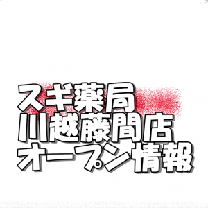 スギ薬局川越藤間店新規オープン情報!場所・アクセスとアルバイト・チラシ情報