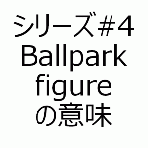 Ballpark figureの意味 - アメリカで学んだ生きたビジネス英語シリーズ#4