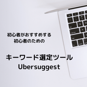 初心者の私が使いやすいと思うキーワード選定ツール:Ubersusuggest