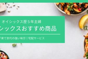 【宅配サービス】オイシックス歴5年主婦がおすすめする商品