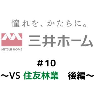 三井ホームシリーズ#11 〜VS住友林業 後編〜