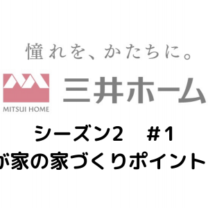 三井ホームシリーズ(シーズン2)#1 〜我が家の家造りポイント3選〜