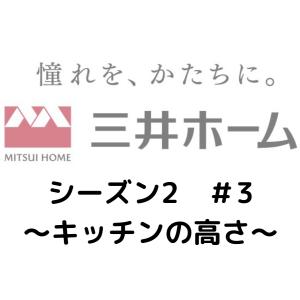 三井ホームシリーズ(シーズン2)#3 〜キッチンの高さ〜
