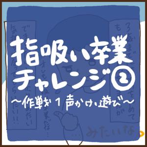 指吸い卒業チャレンジ2〜作戦1 声かけ・遊びに誘う〜
