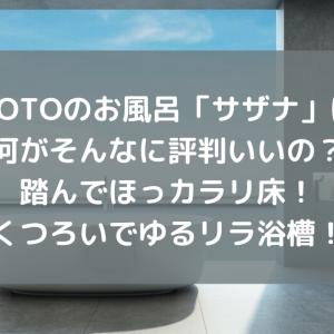 TOTOのお風呂「サザナ」は何がそんなに評判いいの?踏んでほっカラリ床!くつろいでゆるリラ浴槽!