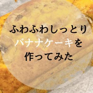 【ふわふわしっとりバナナケーキ】作ってみたらめちゃくちゃ美味しかった