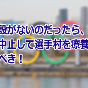 【'21/08/04】新型コロナ患者の収容施設が足りないのなら、五輪は中止、選手村を収容施設に!