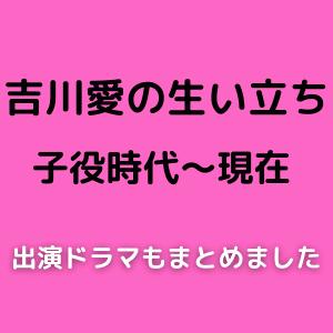 吉川愛の生い立ちを子役時代から現在までまとめ!出演ドラマも紹介