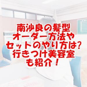 ドラゴン桜2南沙良の髪型のオーダー方法は?セットのやり方も紹介!