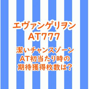 エヴァンゲリヲン AT777の天井と潔いチャンスゾーン、AT初当たり時の期待獲得枚数は?