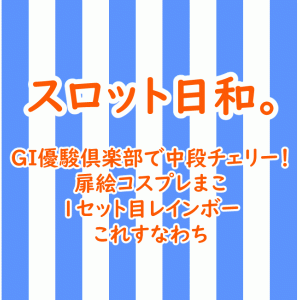 GI優駿倶楽部で中段チェリー!扉絵コスプレまこ&1セット目レインボー、これすなわち