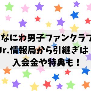なにわ男子Jr.情報局からファンクラブ引継ぎ(移行)はできる?入会金や特典について調査!