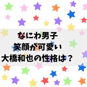 大橋和也の性格は?笑顔で天然だけど頭が良い?