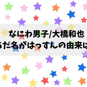 はっすん(なにわ男子)の由来は?大橋和也のあだ名について紹介!