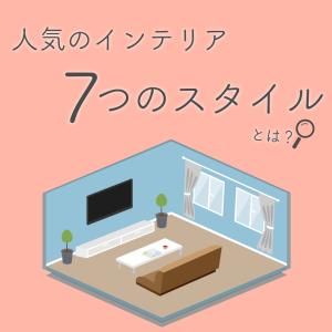 【インテリアでよく耳にする人気な7つのスタイル】コンセプトを決めれば自然とお部屋はオシャレになる!