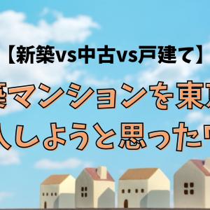 【新築vs中古vs戸建て】新築マンションを東京で購入しようと思ったワケ