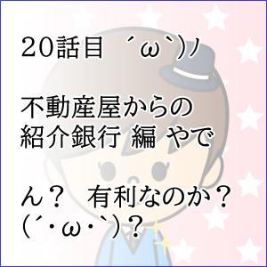 20話目  ´ω`)ノ 不動産屋からの紹介銀行 編