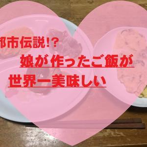 【体験談】娘が作ったご飯が世界一美味しいのは都市伝説なのか