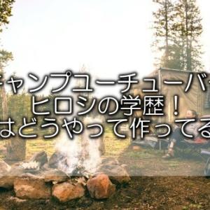 【キャンプユーチューバー】ヒロシの学歴!全部自分で作る動画の作成方法