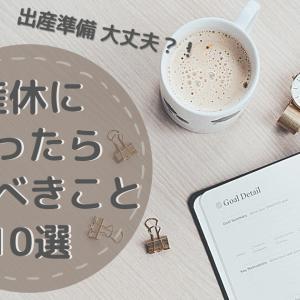 産休に入ったらやるべきこと10選 出産までのリアル生活大公開!(ワーママさん必見!)