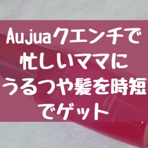 Aujuaクエンチでうる艶髪を時短でゲットしよう!