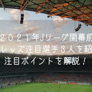 2021年Jリーグ開幕前 浦和レッズの注目選手3人を紹介!注目ポイントを解説!