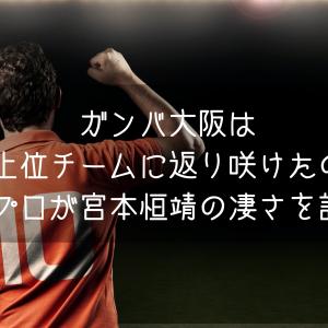 ガンバ大阪は何故上位チームに返り咲けたのか?元プロが宮本恒靖監督の凄さを語る