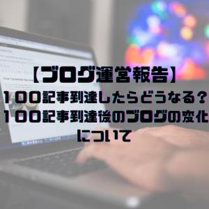 【ブログ運営報告】100記事到達したらどうなる?100記事到達後のブログの変化について