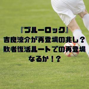 『ブルーロック』吉良涼介が再登場の兆し?敗者復活ルートでの再登場なるか!?