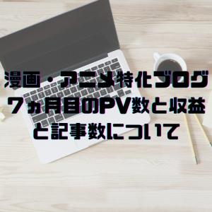 『ブログ運営報告』漫画・アニメ特化ブログ7ヵ月目のPV数と収益と記事数について