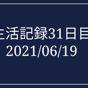 生活記録31日目 2021/06/19