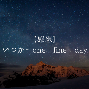 【感想】いつか〜one fine day