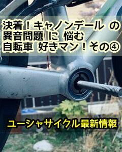 決着!キャノンデール の  異音問題 に 悩む 自転車 好きマン!その④ 最終章!