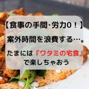 【食事を楽に!】手間のかかる準備を削減出来る『ワタミの宅食』で楽しちゃお!