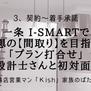 一条 i-smartで理想の【間取り】を目指す!「プラン打合せ」設計士さんと初対面!
