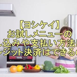 【ヨシケイ】お試しメニューの申し込みや支払い方法は?クレジット決済はできるの?