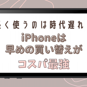 【iPhone】長く使うのは時代遅れ?iPhoneは早めの買い替えがコスパ最強!