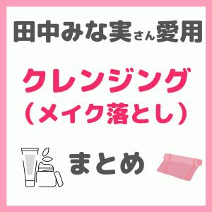 【田中みな実さん愛用】クレンジング(メイク落とし)まとめ