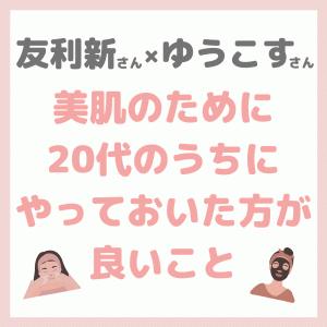 友利新さん×ゆうこすさんコラボ 美肌に向けて20代のうちにしてた方が良い事 まとめ 〜おすすめの美容医療も!〜