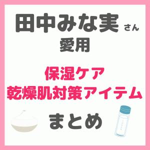 【田中みな実さん愛用】保湿ケア・乾燥肌対策アイテムまとめ(化粧水、美容液、クリーム、シートマスク、サプリなど)