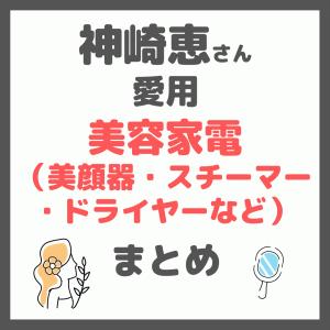 【神崎恵さん愛用】美容家電(美顔器・スチーマー・ドライヤーなど)まとめ