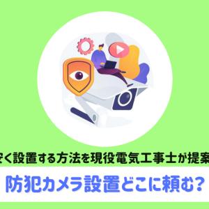 【もう迷わない】防犯カメラ設置する方法!~依頼方法から安く設置する方法までを解説~
