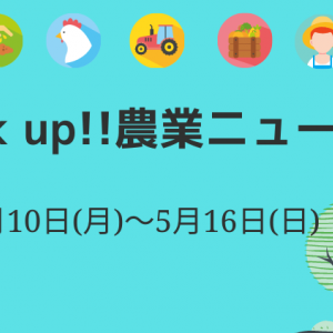 【 農業ニュース!PICK UP!】5月10日(月)〜5月16日(日)