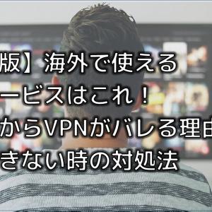 【完全版】海外で使えるVPNサービスはこれ!サイトからVPNがバレる理由と接続できない時の対処法