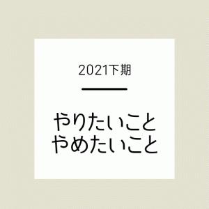 【2021年下期】やりたいこと・やめたいこと