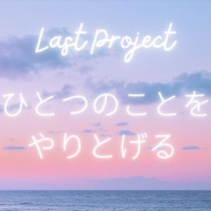 ラストプロジェクト〜1つのことをやりとげる。