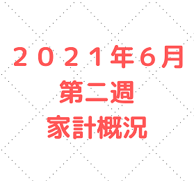 【家計管理 結果 検証】2021年6月 第二週 家計概況