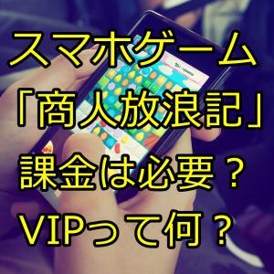 スマホゲーム「商人放浪記」課金は必要?VIPって何?どんな効果があるの?