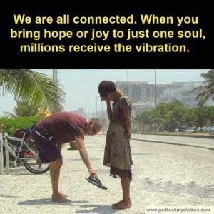 เราทุกคนเชื่อมต่อกัน เมื่อคุณนำความหวังหรือความสุขไปที่จิตวิญญาณเพียงดวงเดียวนับล้านจะได้รับการสั่นสะเทือน